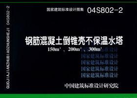 04S802-2钢筋混凝土倒锥壳不保温水塔(150m3、200m3、300m3)